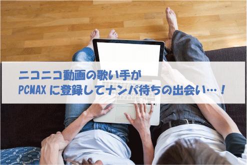 ニコニコ動画の歌い手がPCMAXに登録してナンパ待ちの出会い…!