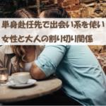 単身赴任先で出会い系を使い女性と大人の割り切り関係