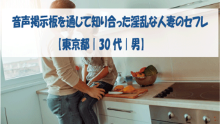 音声掲示板を通じて知り合った淫乱な人妻のセフレ【東京都|30代|男】