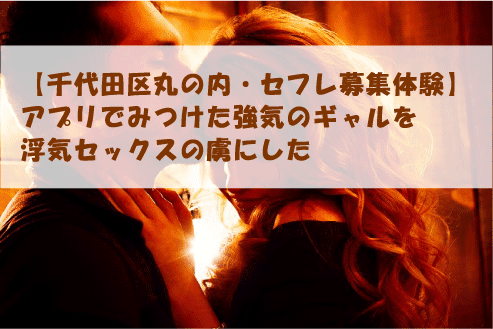 【千代田区丸の内・セフレ募集体験】アプリでみつけた強気のギャルを浮気セックスの虜にした