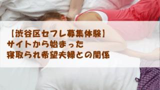 【渋谷区セフレ募集体験】サイトから始まった寝取られ希望夫婦との関係