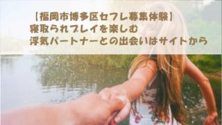 【福岡市博多区セフレ募集体験】寝取られプレイを楽しむ浮気パートナーとの出会いはサイトから