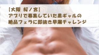 【大阪 桜ノ宮】アプリで募集していた黒ギャルの絶品フェラに即抜き早漏チャレンジ
