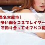 【愛知県名古屋市】露出が多い痴女コスプレイヤーとアプリで知り合ってオフパコ初体験!