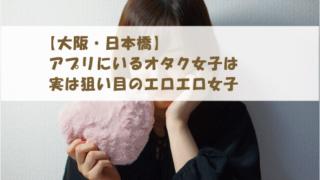 【大阪・日本橋】アプリにいるオタク女子は実は狙い目のエロエロ女子