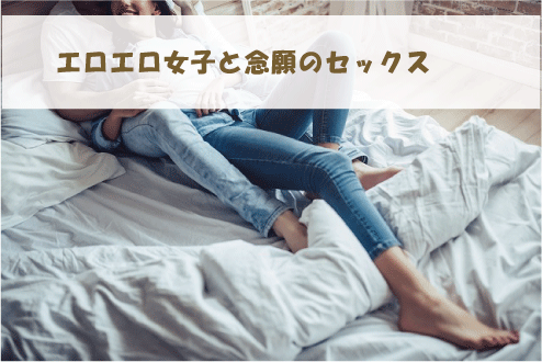 エロエロ女子と念願のセックス