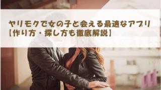 ヤリモクで女の子と会える最適なアプリ【作り方・探し方も徹底解説】