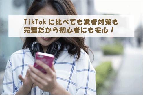 TikTokに比べても業者対策も完璧だから初心者にも安心!