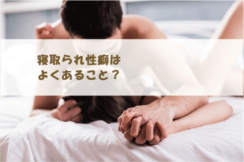 寝取られ性癖はよくあること?