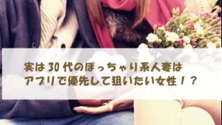 実は30代のぽっちゃり系人妻はアプリで優先して狙いたい女性!?